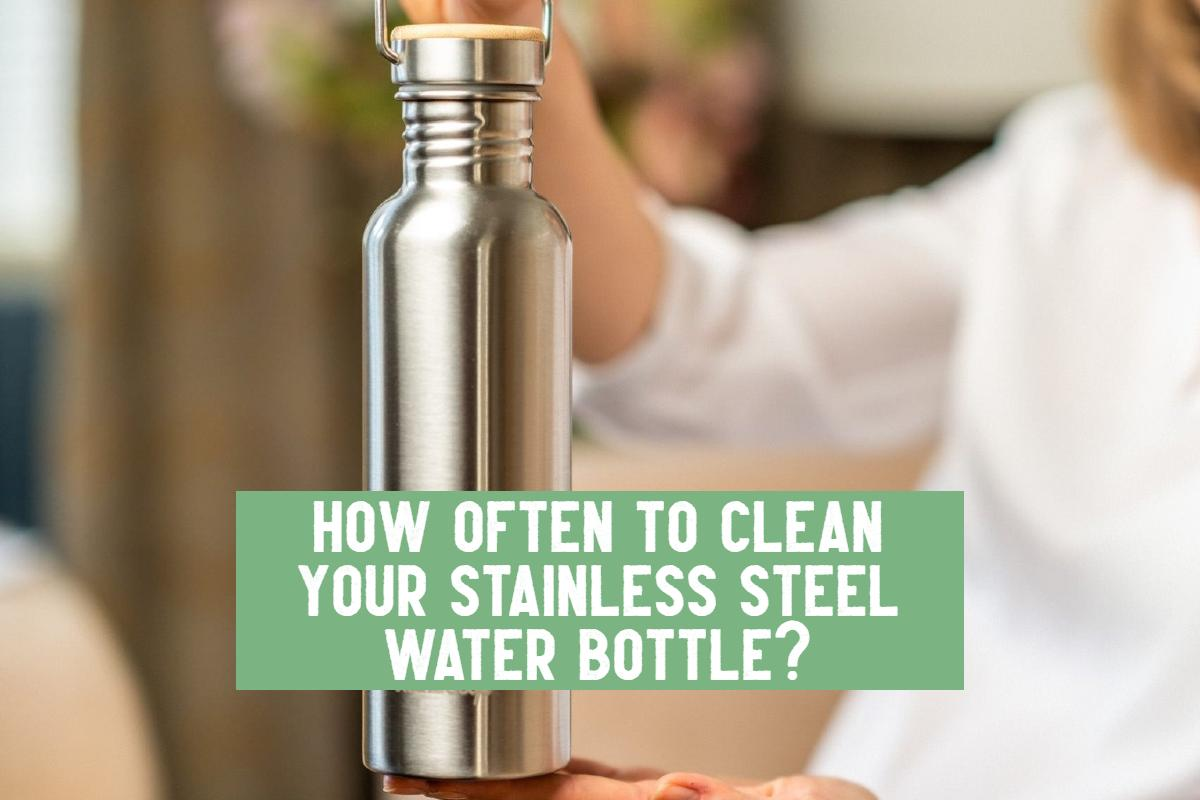 how often to clean stainless steel water bottle